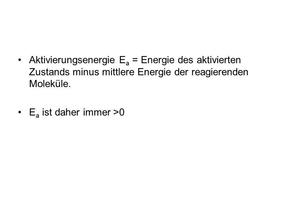 Aktivierungsenergie E a = Energie des aktivierten Zustands minus mittlere Energie der reagierenden Moleküle. E a ist daher immer >0