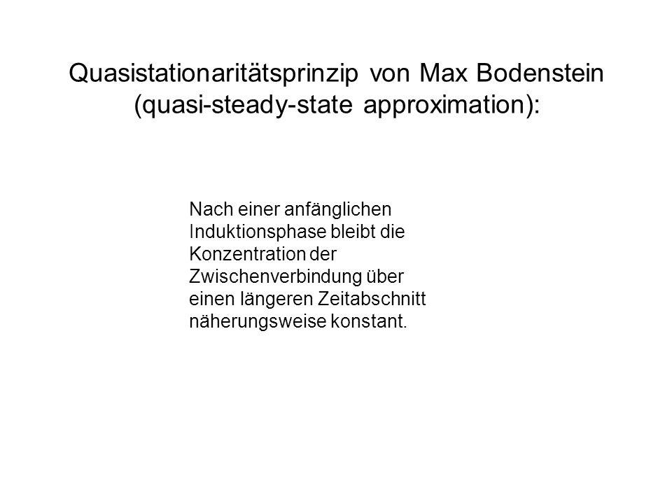 Quasistationaritätsprinzip von Max Bodenstein (quasi-steady-state approximation): Nach einer anfänglichen Induktionsphase bleibt die Konzentration der
