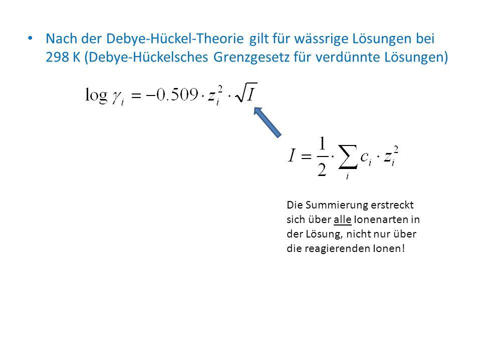 Nach der Debye-Hückel-Theorie gilt für wässrige Lösungen bei 298 K (Debye-Hückelsches Grenzgesetz für verdünnte Lösungen) Die Summierung erstreckt sic