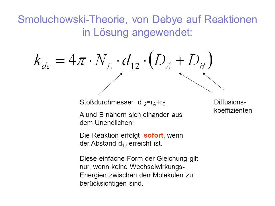 Smoluchowski-Theorie, von Debye auf Reaktionen in Lösung angewendet: Stoßdurchmesser d 12 =r A +r B A und B nähern sich einander aus dem Unendlichen: