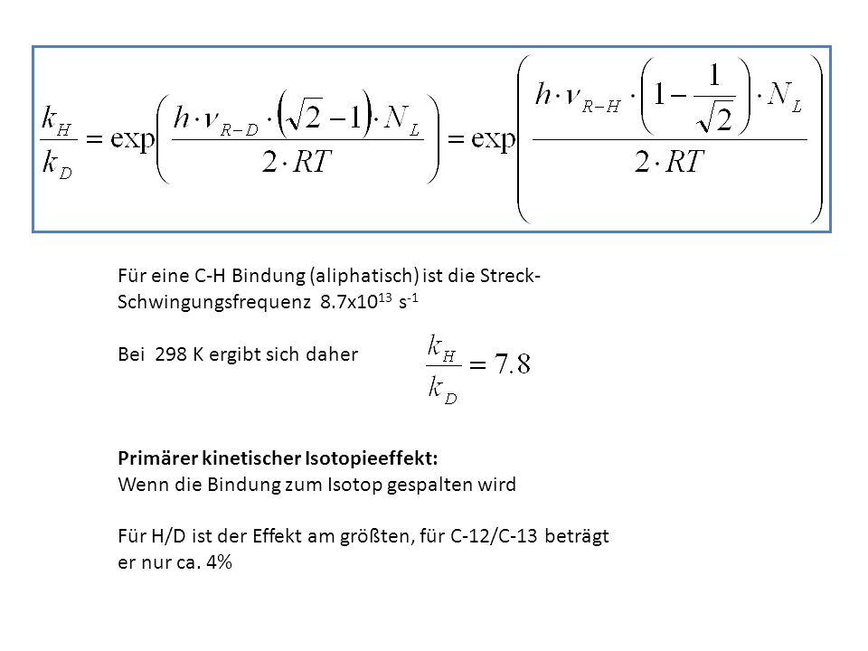Für eine C-H Bindung (aliphatisch) ist die Streck- Schwingungsfrequenz 8.7x10 13 s -1 Bei 298 K ergibt sich daher Primärer kinetischer Isotopieeffekt: