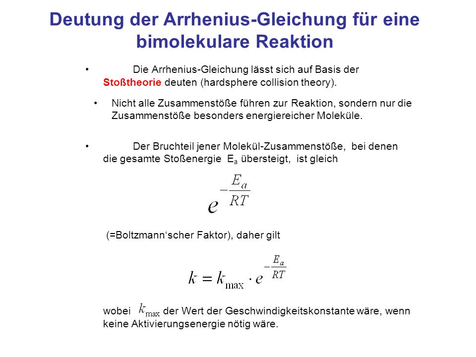 Deutung der Arrhenius-Gleichung ändert sich nur wenig mit der Temperatur (~ mit T 1/2 ) und kann (über weniger ausgedehnte Temperaturbereiche) näherungsweise als konstant angesehen werden.