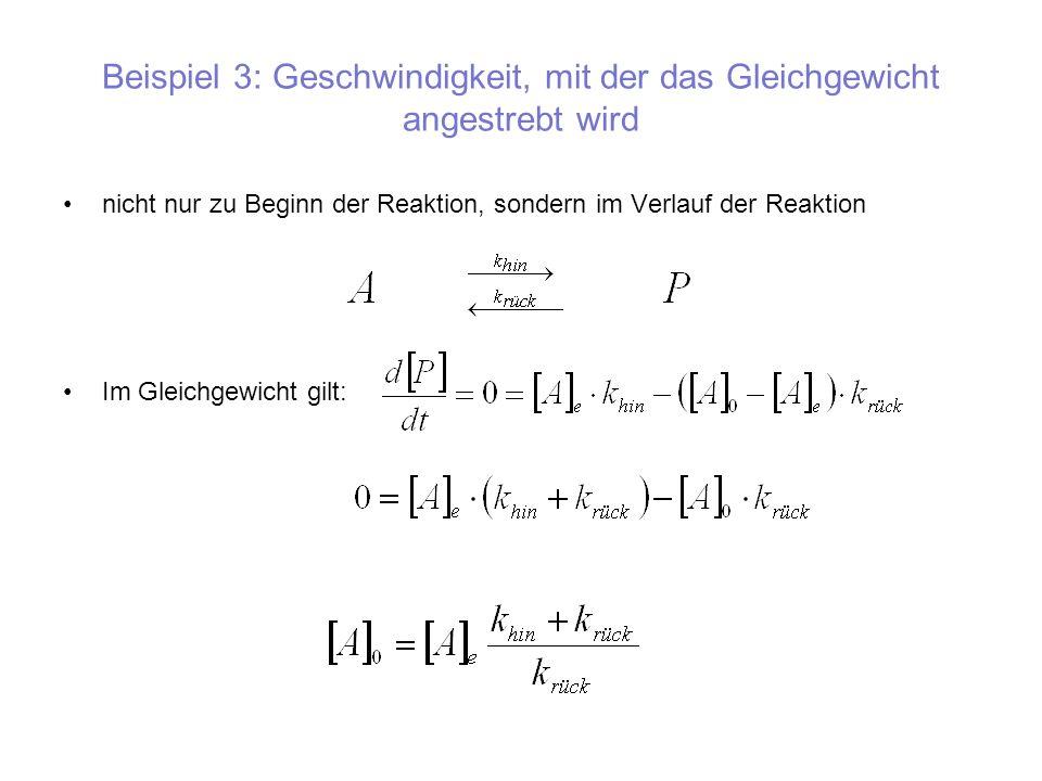 Beispiel 3: Geschwindigkeit, mit der das Gleichgewicht angestrebt wird nicht nur zu Beginn der Reaktion, sondern im Verlauf der Reaktion Im Gleichgewi