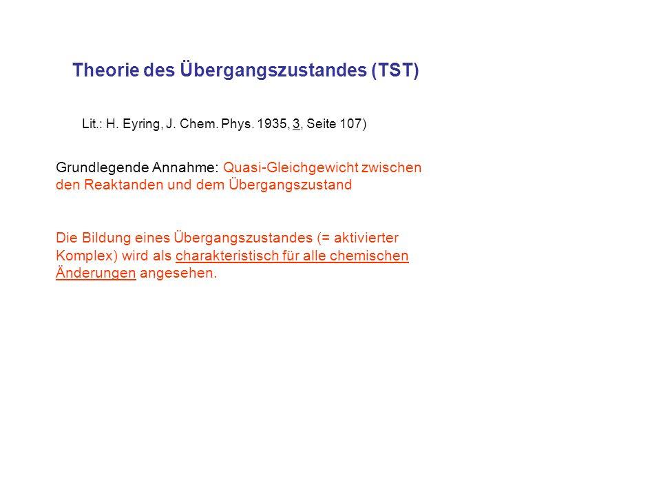 Theorie des Übergangszustandes (TST) Lit.: H. Eyring, J. Chem. Phys. 1935, 3, Seite 107) Grundlegende Annahme: Quasi-Gleichgewicht zwischen den Reakta