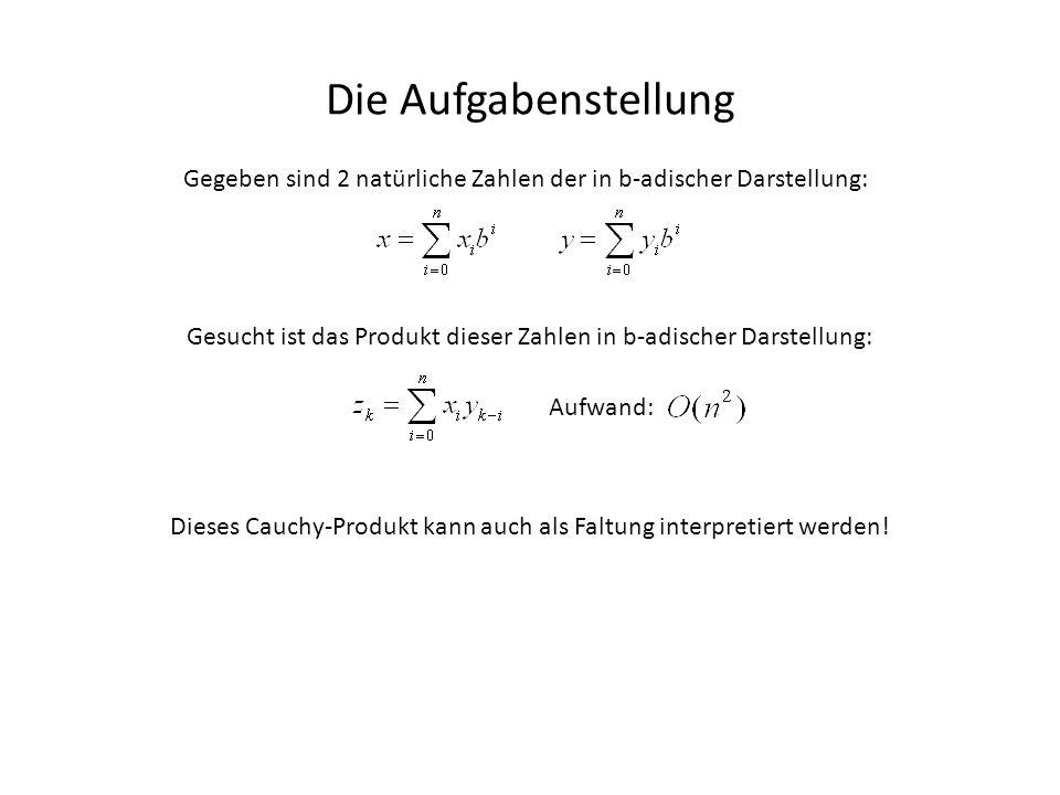 Lösung: Verwendung des Faltungssatzes Der Algorithmus // Eingabe: 2 Vektoren x,y der Länge n=2^i, wobei die Einträge x[n/2]...x[n-1] 0 sein müssen, // um keinen Überlauf zu erzeugen // Ausgabe: Vektor z mit z=x*y ( *...Faltung ) z=fastMultiply(x, y, n) { x1 = fft(x); y1 = fft(y); for(int i=0; i<n; i++) { z1[i] = x1*y1; } z = round(ifft(z1)); // Auf Integer Runden for(int i=1; i<n; i++) { z[i]+=z[i-1]/b; // Überträge weitergeben z[i-1] %= b; // Nun liegt z[i-1] in {0,...,b-1} } return z; }