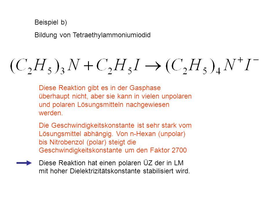 Beispiel b) Bildung von Tetraethylammoniumiodid Diese Reaktion gibt es in der Gasphase überhaupt nicht, aber sie kann in vielen unpolaren und polaren