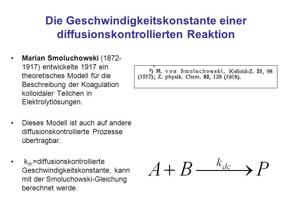 Die Geschwindigkeitskonstante einer diffusionskontrollierten Reaktion Marian Smoluchowski (1872- 1917) entwickelte 1917 ein theoretisches Modell für d