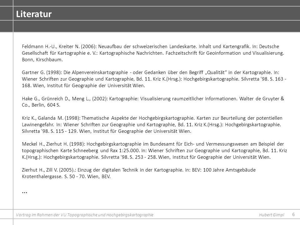 6 Literatur Vortrag im Rahmen der VU Topographische und HochgebirgskartographieHubert Gimpl Feldmann H.-U., Kreiter N. (2006): Neuaufbau der schweizer