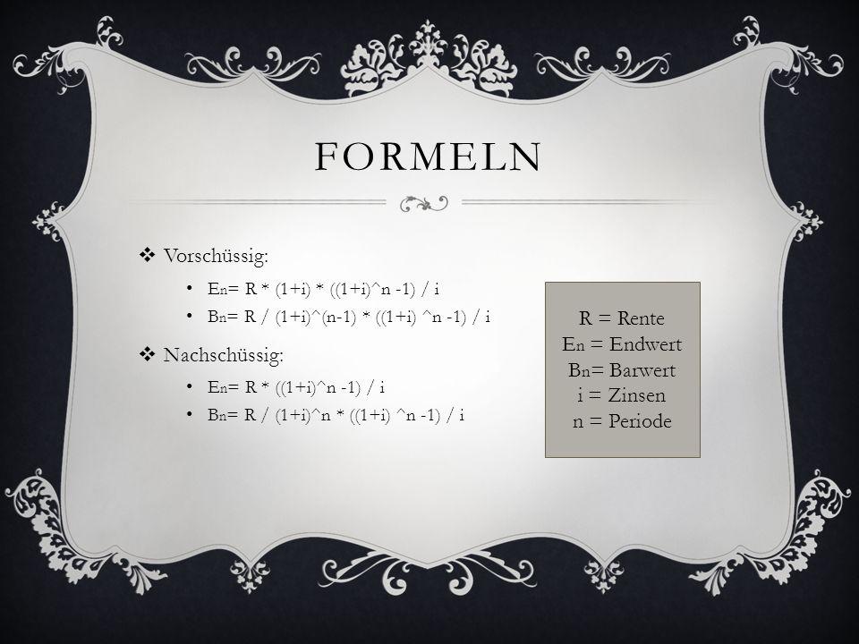 FORMELN Vorschüssig: E n = R * (1+i) * ((1+i)^n -1) / i B n = R / (1+i)^(n-1) * ((1+i) ^n -1) / i Nachschüssig: E n = R * ((1+i)^n -1) / i B n = R / (