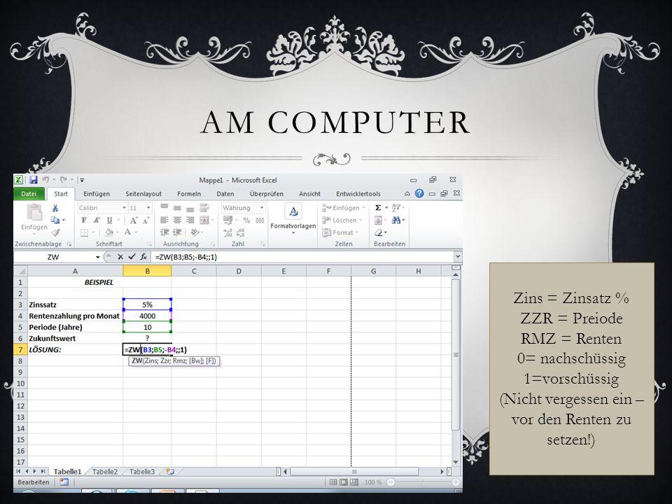 AM COMPUTER Zins = Zinsatz % ZZR = Preiode RMZ = Renten 0= nachschüssig 1=vorschüssig (Nicht vergessen ein – vor den Renten zu setzen!)