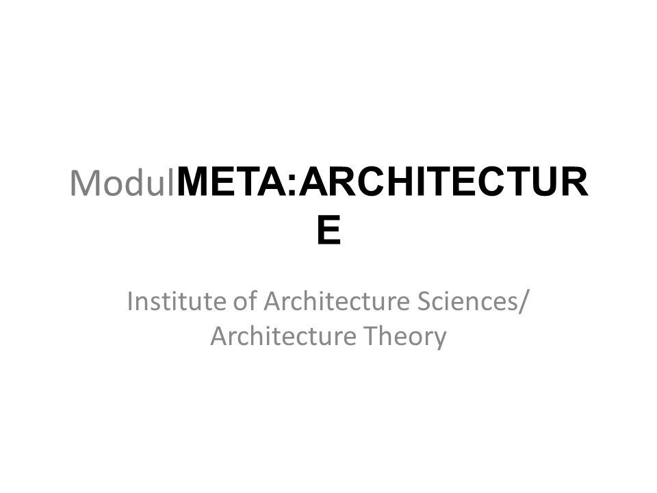 Modul META:ARCHITECTUR E Institute of Architecture Sciences/ Architecture Theory