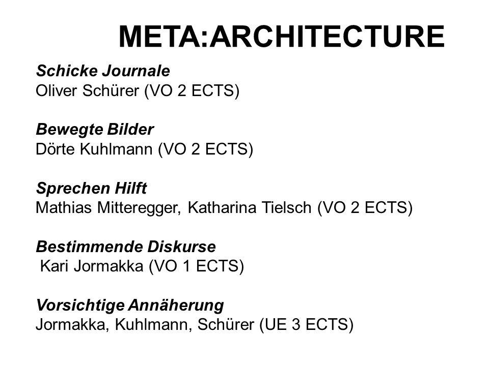 META:ARCHITECTURE Schicke Journale Oliver Schürer (VO 2 ECTS) Bewegte Bilder Dörte Kuhlmann (VO 2 ECTS) Sprechen Hilft Mathias Mitteregger, Katharina Tielsch (VO 2 ECTS) Bestimmende Diskurse Kari Jormakka (VO 1 ECTS) Vorsichtige Annäherung Jormakka, Kuhlmann, Schürer (UE 3 ECTS)