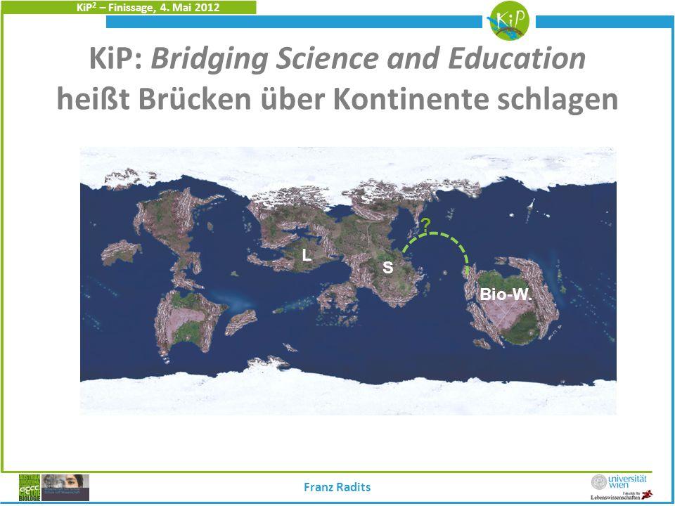 KiP 2 – Finissage, 4. Mai 2012 KiP: Bridging Science and Education heißt Brücken über Kontinente schlagen S Bio-W. ? Franz Radits L