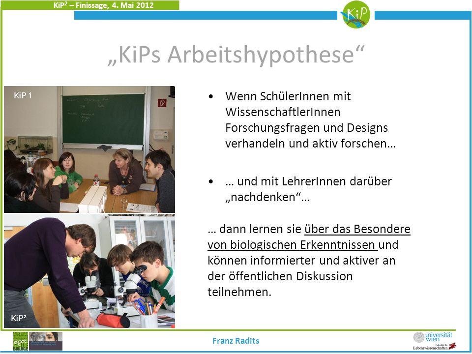 KiP 2 – Finissage, 4. Mai 2012 KiPs Arbeitshypothese Wenn SchülerInnen mit WissenschaftlerInnen Forschungsfragen und Designs verhandeln und aktiv fors