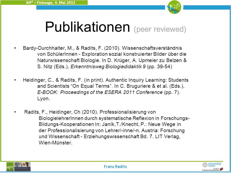 KiP 2 – Finissage, 4. Mai 2012 Franz Radits Publikationen (peer reviewed) Bardy-Durchhalter, M., & Radits, F. (2010). Wissenschaftsverständnis von Sch