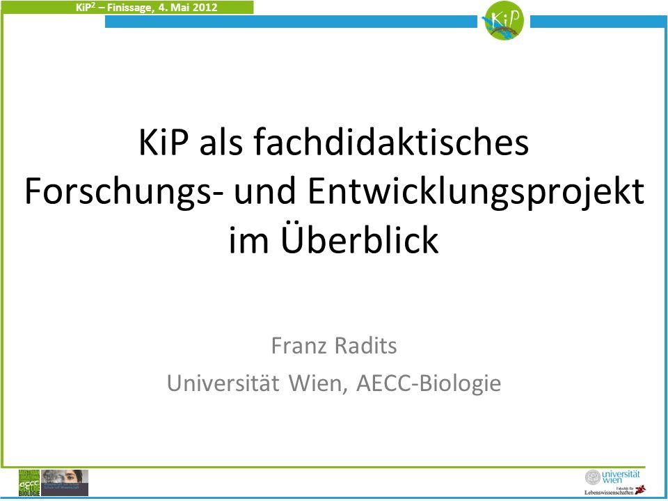 KiP 2 – Finissage, 4. Mai 2012 KiP als fachdidaktisches Forschungs- und Entwicklungsprojekt im Überblick Franz Radits Universität Wien, AECC-Biologie