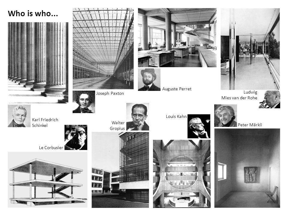 Auguste Perret Who is who... Joseph Paxton Karl Friedrich Schinkel Walter Gropius Peter Märkli Louis Kahn Le Corbusier Ludwig Mies van der Rohe