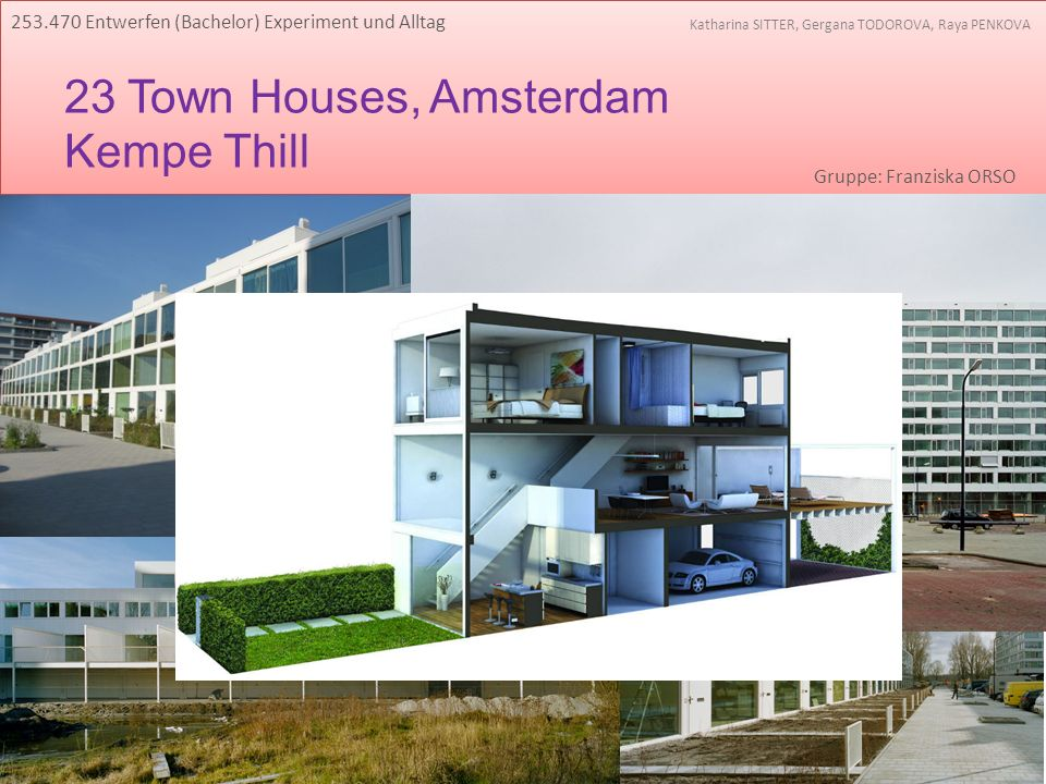 23 Town Houses, Amsterdam Kempe Thill 253.470 Entwerfen (Bachelor) Experiment und Alltag Katharina SITTER, Gergana TODOROVA, Raya PENKOVA Gruppe: Fran