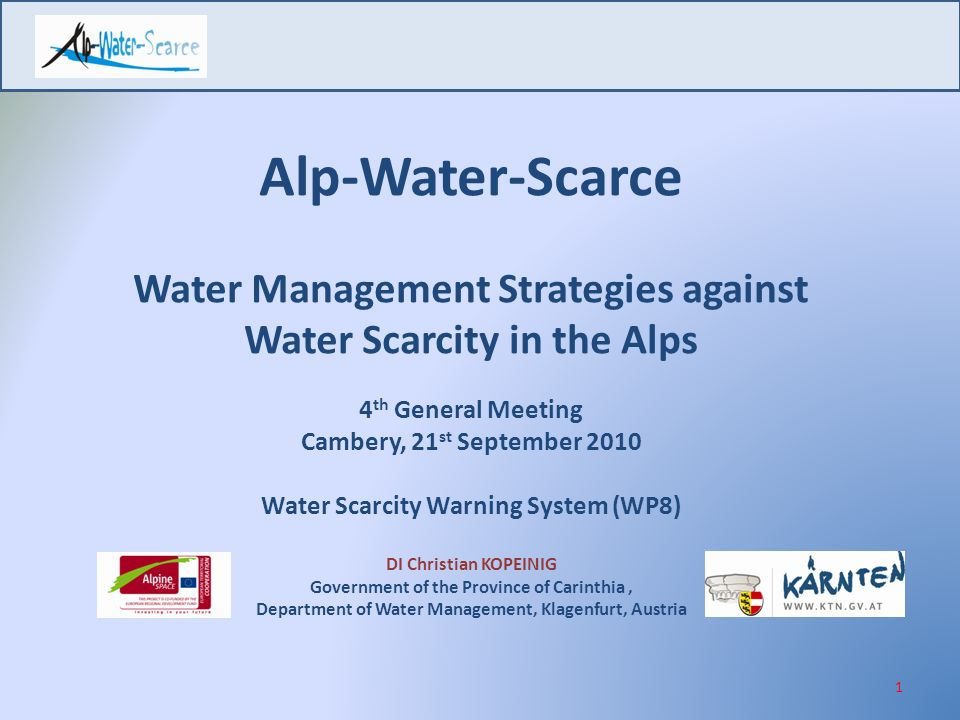 Alp-Water-Scarce Water Management Strategies against Water Scarcity in the Alps 4 th General Meeting Cambery, 21 st September 2010 Water Scarcity Warning System (WP8) DI Christian KOPEINIG Government of the Province of Carinthia, Department of Water Management, Klagenfurt, Austria 1