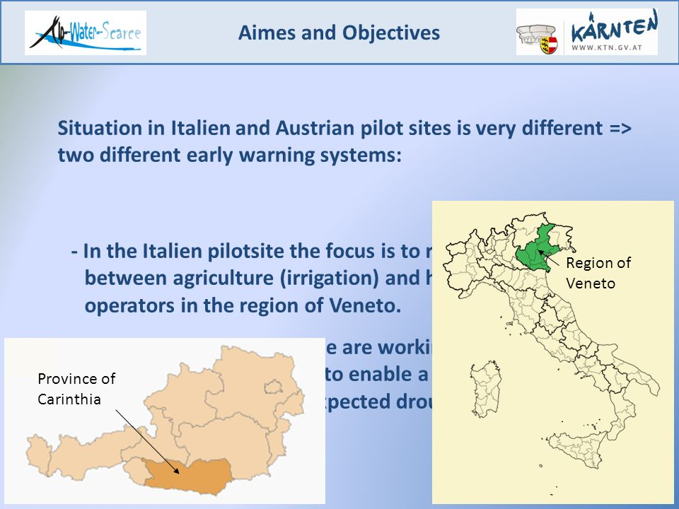 Aimes and Objectives 2 Situation in Italien and Austrian pilot sites is very different => two different early warning systems: - In the Italien pilotsite the focus is to reduce problems between agriculture (irrigation) and hydropower plant operators in the region of Veneto.