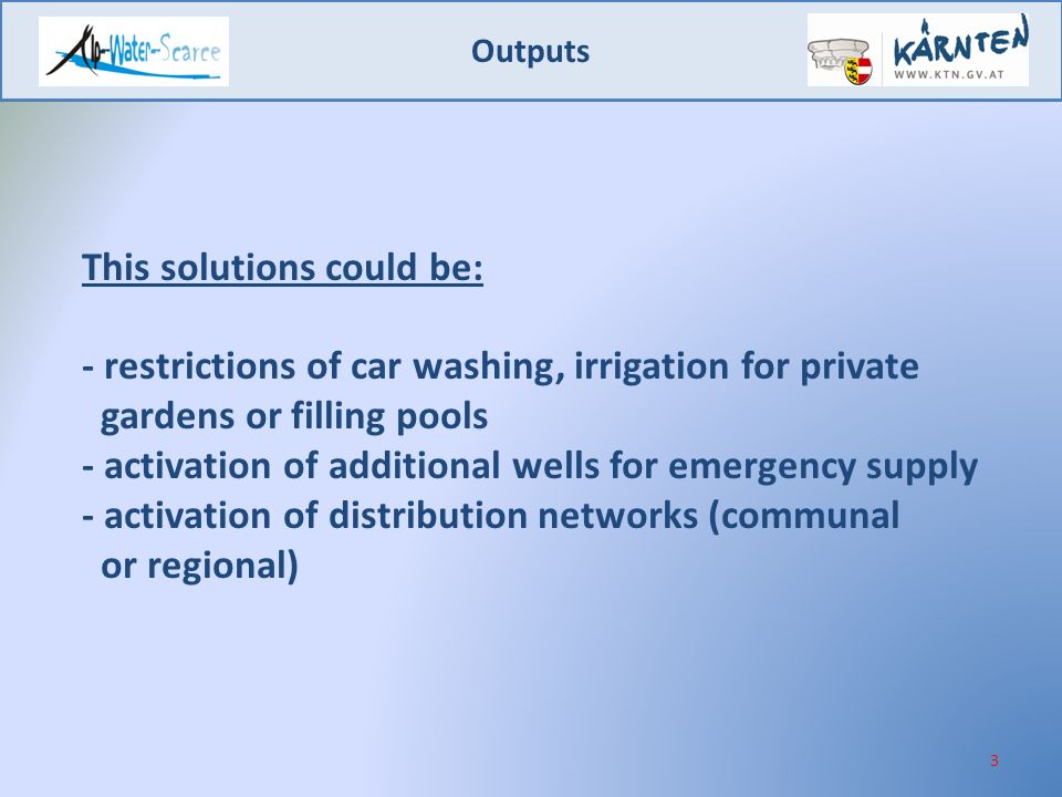 Outputs 3 This solutions could be: - restrictions of car washing, irrigation for private gardens or filling pools - activation of additional wells for