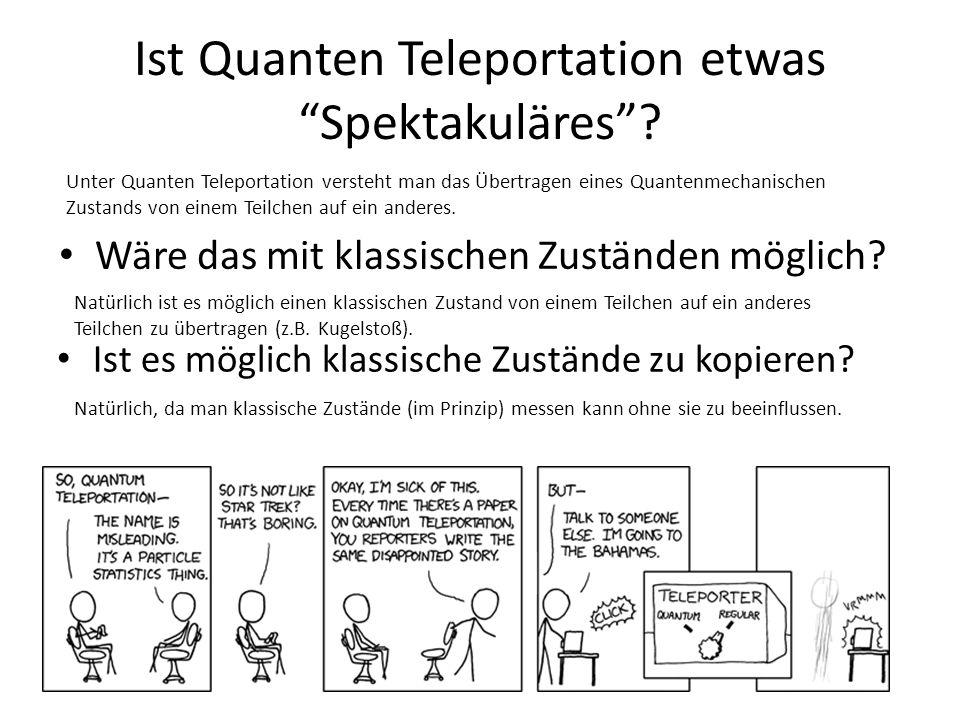 Ist Quanten Teleportation etwas Spektakuläres? Unter Quanten Teleportation versteht man das Übertragen eines Quantenmechanischen Zustands von einem Te