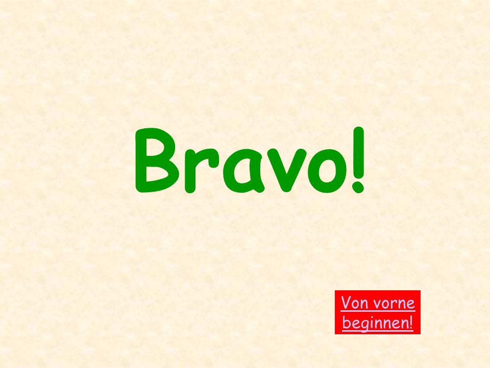 Bravo! Von vorne beginnen!