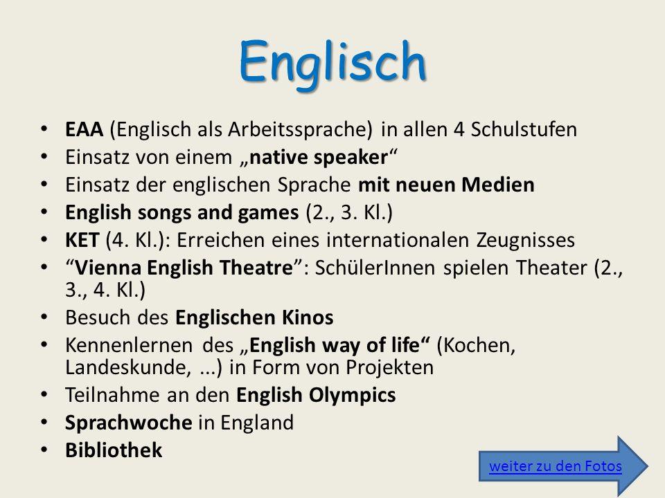 Englisch EAA (Englisch als Arbeitssprache) in allen 4 Schulstufen Einsatz von einem native speaker Einsatz der englischen Sprache mit neuen Medien Eng