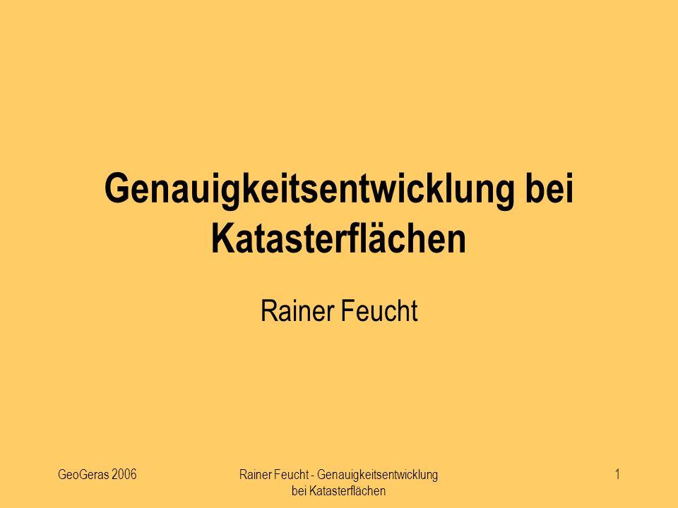 GeoGeras 2006Rainer Feucht - Genauigkeitsentwicklung bei Katasterflächen 1 Genauigkeitsentwicklung bei Katasterflächen Rainer Feucht