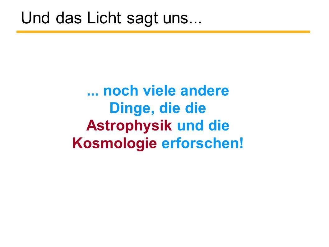 Und das Licht sagt uns...... noch viele andere Dinge, die die Astrophysik und die Kosmologie erforschen!