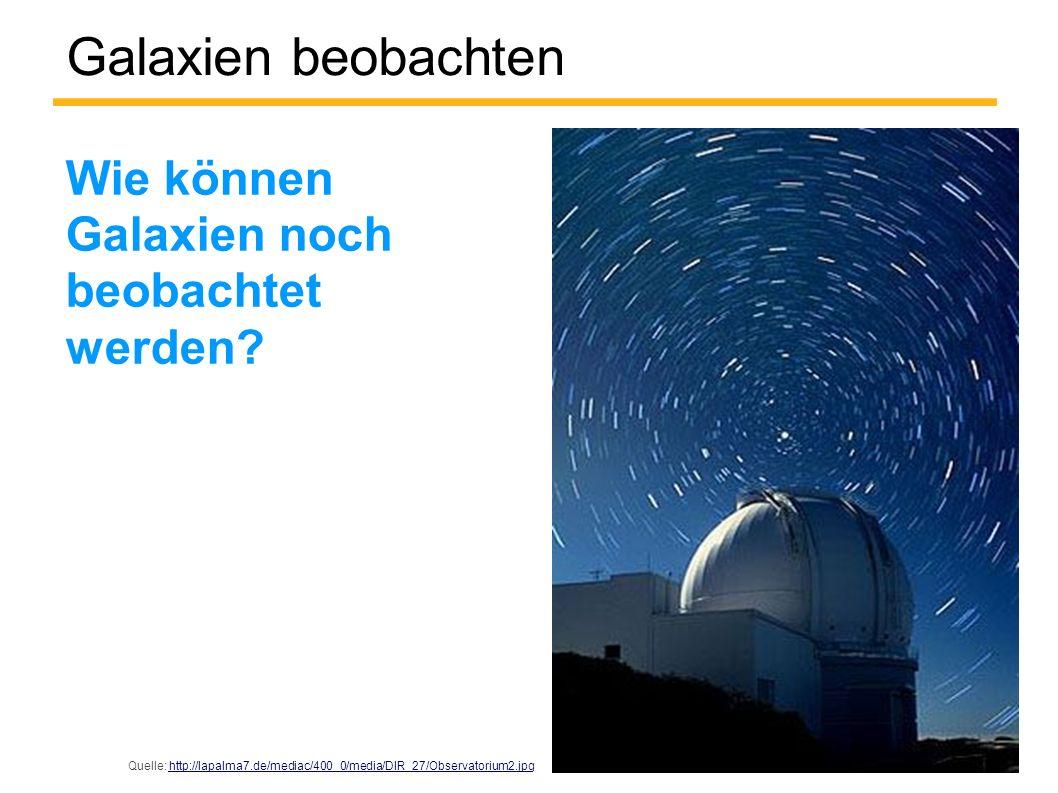 Galaxien beobachten Wie können Galaxien noch beobachtet werden? Quelle: http://lapalma7.de/mediac/400_0/media/DIR_27/Observatorium2.jpghttp://lapalma7