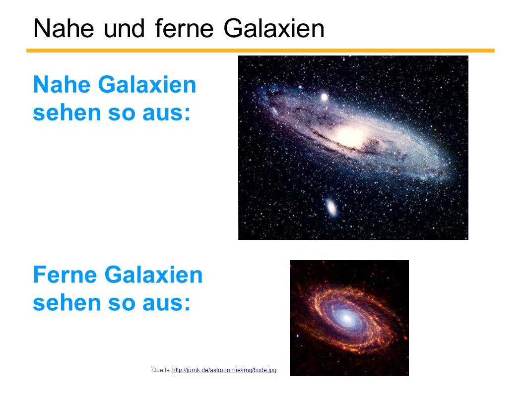 Nahe und ferne Galaxien Nahe Galaxien sehen so aus: Ferne Galaxien sehen so aus: Quelle: http://jumk.de/astronomie/img/bode.jpghttp://jumk.de/astronom