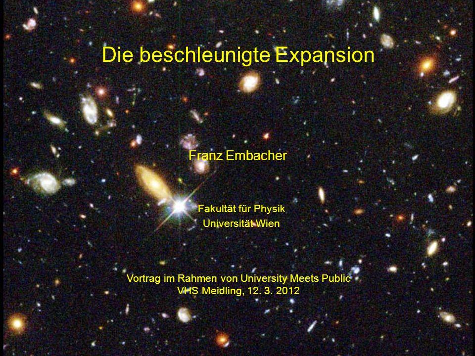 Die beschleunigte Expansion Franz Embacher Vortrag im Rahmen von University Meets Public VHS Meidling, 12. 3. 2012 Fakultät für Physik Universität Wie