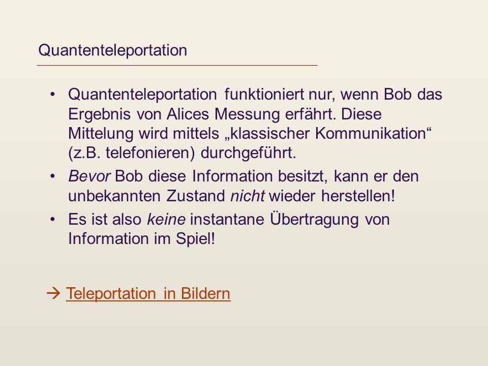Quantenteleportation Teleportation in Bildern Quantenteleportation funktioniert nur, wenn Bob das Ergebnis von Alices Messung erfährt. Diese Mittelung