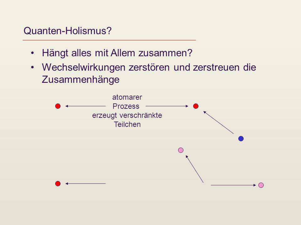 Quanten-Holismus? Hängt alles mit Allem zusammen? Wechselwirkungen zerstören und zerstreuen die Zusammenhänge atomarer Prozess erzeugt verschränkte Te