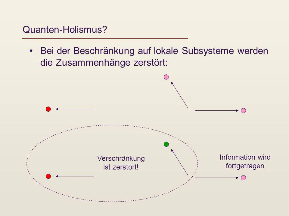 Quanten-Holismus? Bei der Beschränkung auf lokale Subsysteme werden die Zusammenhänge zerstört: Information wird fortgetragen Verschränkung ist zerstö