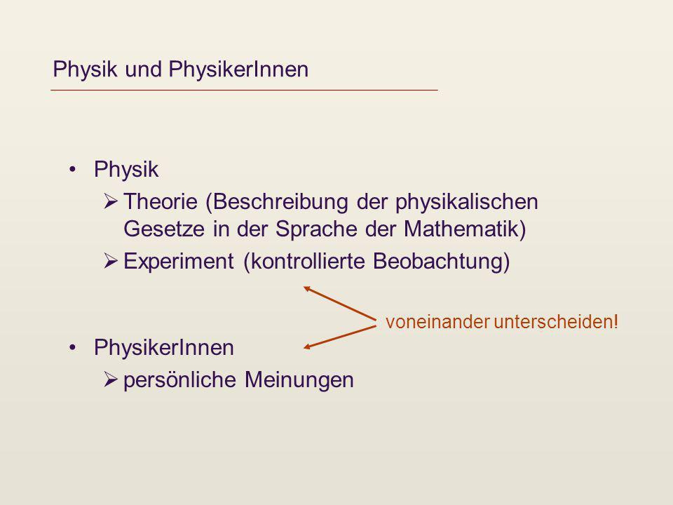 Physik und PhysikerInnen Physik Theorie (Beschreibung der physikalischen Gesetze in der Sprache der Mathematik) Experiment (kontrollierte Beobachtung)