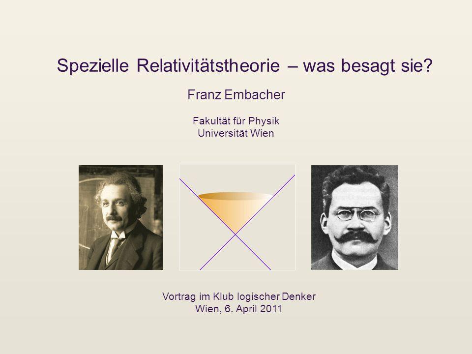 Spezielle Relativitätstheorie – was besagt sie? Franz Embacher Vortrag im Klub logischer Denker Wien, 6. April 2011 Fakultät für Physik Universität Wi