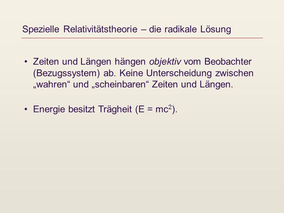 Spezielle Relativitätstheorie – die radikale Lösung Zeiten und Längen hängen objektiv vom Beobachter (Bezugssystem) ab. Keine Unterscheidung zwischen