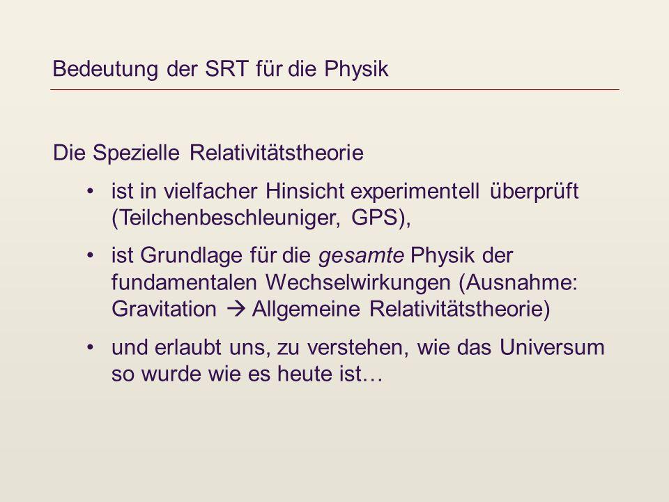 Bedeutung der SRT für die Physik Die Spezielle Relativitätstheorie ist in vielfacher Hinsicht experimentell überprüft (Teilchenbeschleuniger, GPS), is