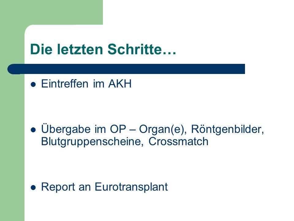 Die letzten Schritte… Eintreffen im AKH Übergabe im OP – Organ(e), Röntgenbilder, Blutgruppenscheine, Crossmatch Report an Eurotransplant