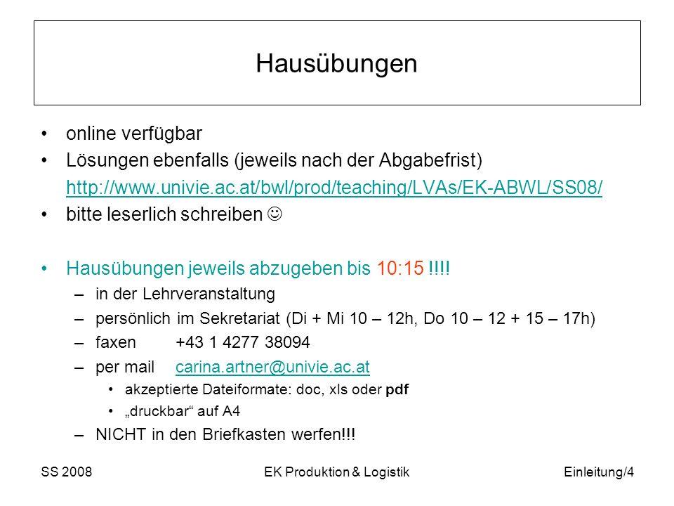 SS 2008EK Produktion & LogistikEinleitung/4 Hausübungen online verfügbar Lösungen ebenfalls (jeweils nach der Abgabefrist) http://www.univie.ac.at/bwl/prod/teaching/LVAs/EK-ABWL/SS08/ bitte leserlich schreiben Hausübungen jeweils abzugeben bis 10:15 !!!.