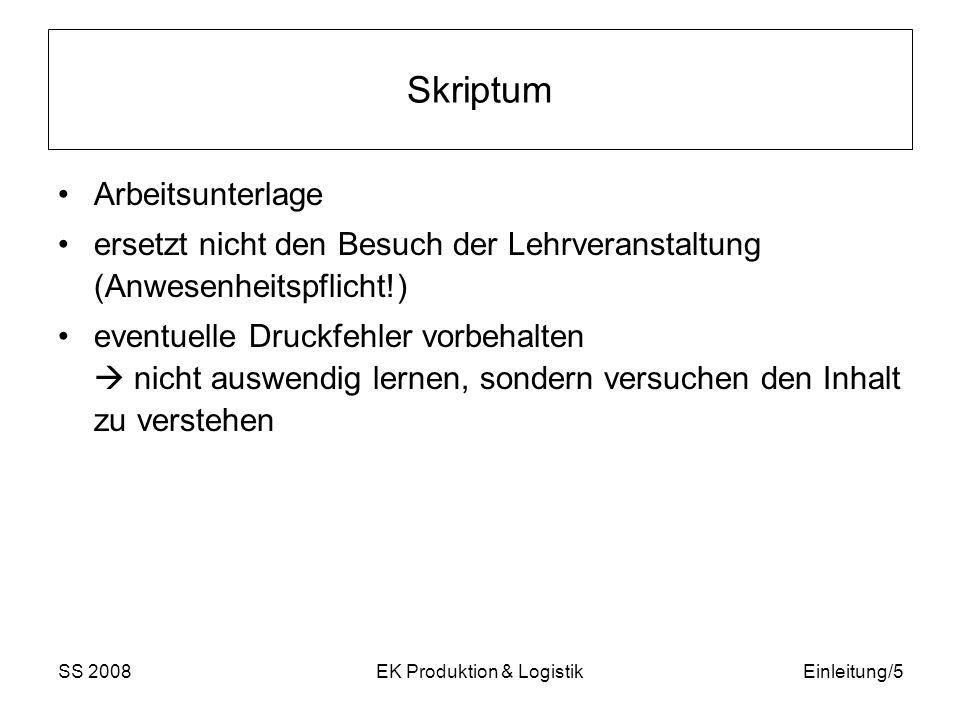 SS 2008EK Produktion & LogistikEinleitung/6 Produktionstheorie, Produktionsplanung, Produktionsmanagement I Produktionstheorie: Beschreibung des Transformationsprozesses: Faktoreinsatz Ausbringung durch Produktionsfunktionen Gliederung der Produktionsfaktoren Behandlung von diversen Produktionsfunktionen,… Statisch (sagt nichts darüber aus, wie die Wertschöpfungsprozesse in der zeitlichen Abfolge ihrer Einzelschritte gestaltet werden sollen.) versus Dynamische Aspekte (zu welchen Zeitpunkten welche Entscheidungen getroffen werden sollen) werden im Rahmen der Produktionsplanung und –steuerung behandelt.