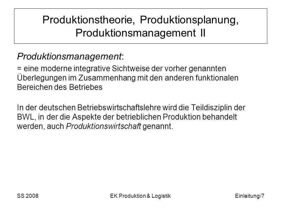 SS 2008EK Produktion & LogistikEinleitung/7 Produktionstheorie, Produktionsplanung, Produktionsmanagement II Produktionsmanagement: = eine moderne integrative Sichtweise der vorher genannten Überlegungen im Zusammenhang mit den anderen funktionalen Bereichen des Betriebes In der deutschen Betriebswirtschaftslehre wird die Teildisziplin der BWL, in der die Aspekte der betrieblichen Produktion behandelt werden, auch Produktionswirtschaft genannt.
