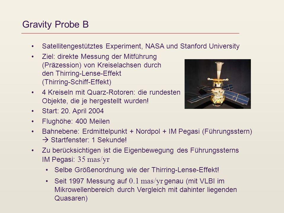 Gravity Probe B Satellitengestütztes Experiment, NASA und Stanford University Ziel: direkte Messung der Mitführung (Präzession) von Kreiselachsen durch den Thirring-Lense-Effekt (Thirring-Schiff-Effekt) 4 Kreiseln mit Quarz-Rotoren: die rundesten Objekte, die je hergestellt wurden.