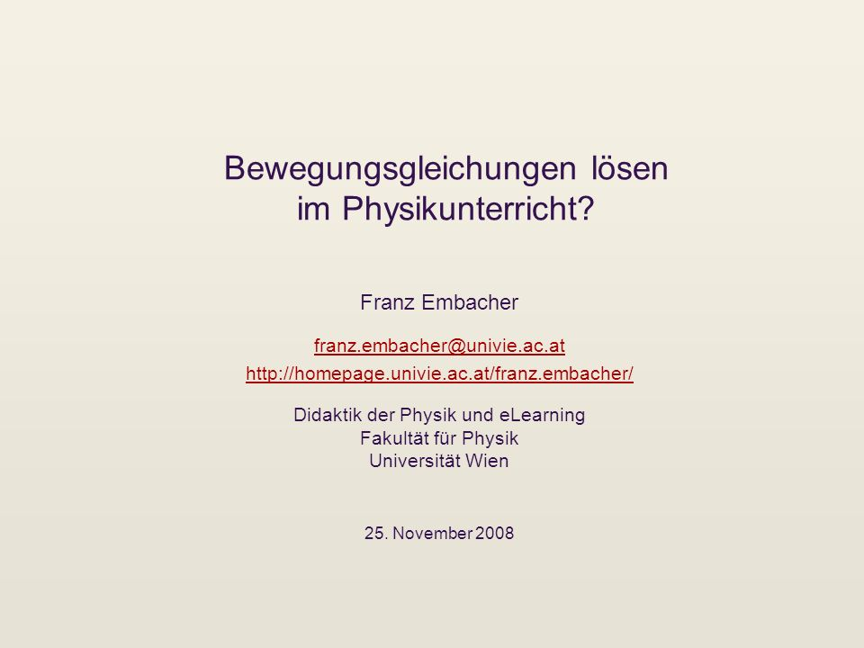 Bewegungsgleichungen lösen im Physikunterricht? Franz Embacher franz.embacher@univie.ac.at http://homepage.univie.ac.at/franz.embacher/ Didaktik der P