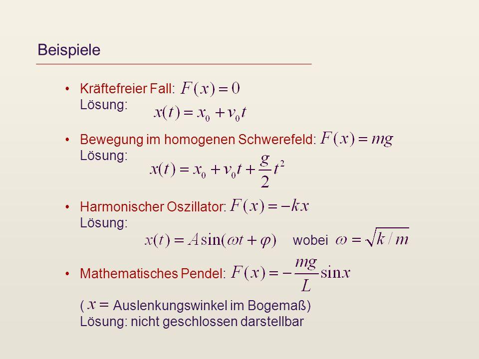 Beispiele Kräftefreier Fall: Lösung: Bewegung im homogenen Schwerefeld: Lösung: Harmonischer Oszillator: Lösung: Mathematisches Pendel: ( Auslenkungswinkel im Bogemaß) Lösung: nicht geschlossen darstellbar wobei