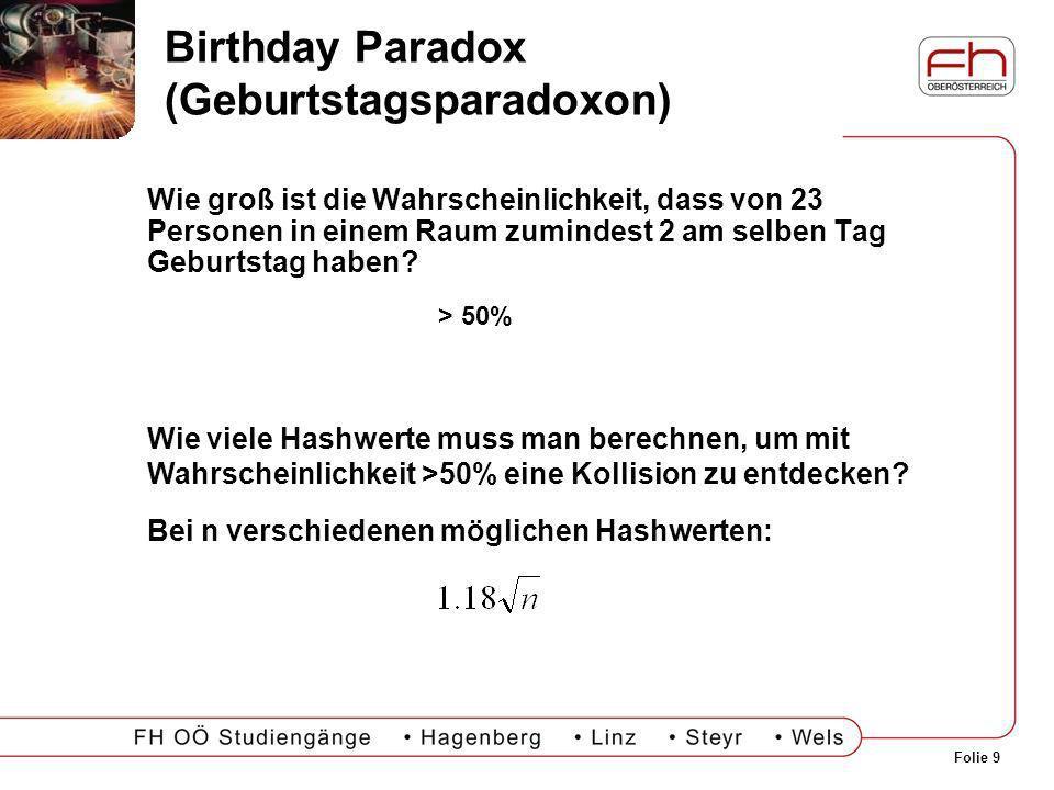 Folie 9 Birthday Paradox (Geburtstagsparadoxon) Wie groß ist die Wahrscheinlichkeit, dass von 23 Personen in einem Raum zumindest 2 am selben Tag Gebu