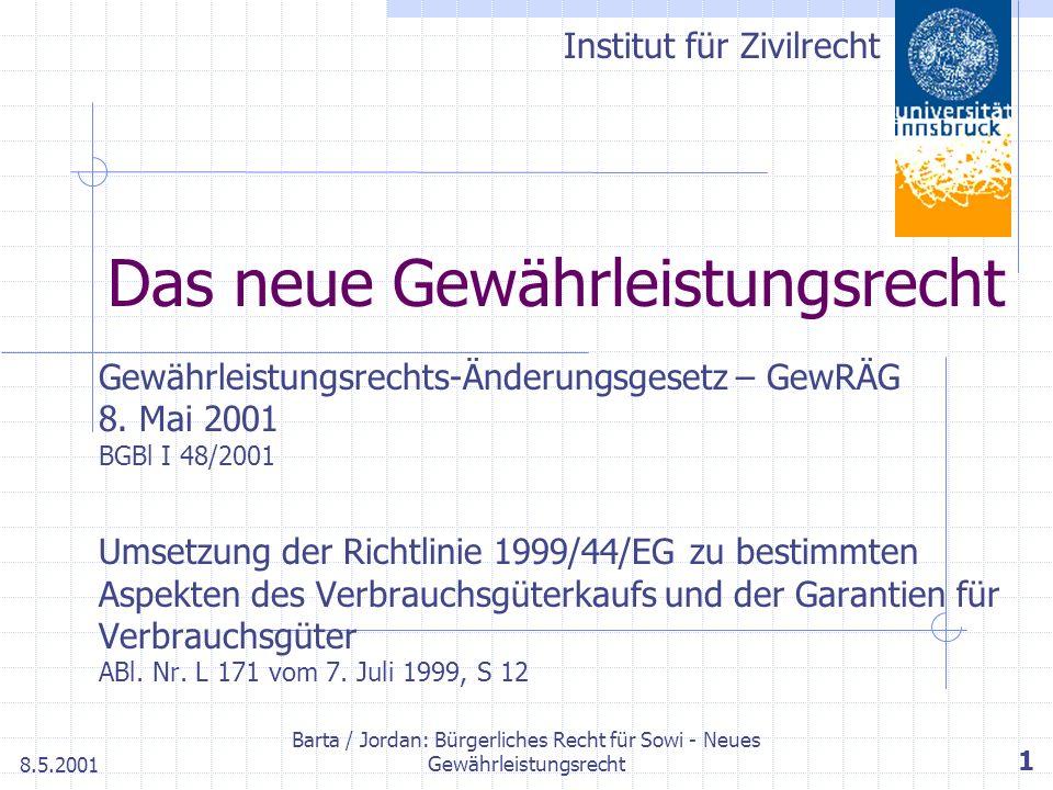 Institut für Zivilrecht 8.5.2001 Barta / Jordan: Bürgerliches Recht für Sowi - Neues Gewährleistungsrecht 1 Das neue Gewährleistungsrecht Gewährleistungsrechts-Änderungsgesetz – GewRÄG 8.