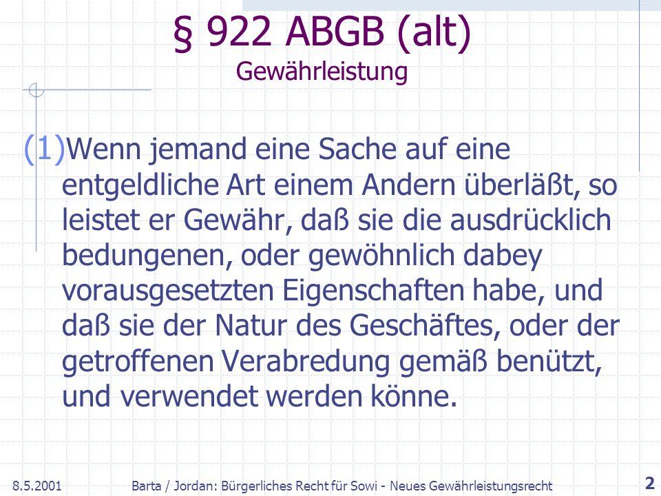 8.5.2001Barta / Jordan: Bürgerliches Recht für Sowi - Neues Gewährleistungsrecht 2 § 922 ABGB (alt) Gewährleistung (1) Wenn jemand eine Sache auf eine entgeldliche Art einem Andern überläßt, so leistet er Gewähr, daß sie die ausdrücklich bedungenen, oder gewöhnlich dabey vorausgesetzten Eigenschaften habe, und daß sie der Natur des Geschäftes, oder der getroffenen Verabredung gemäß benützt, und verwendet werden könne.
